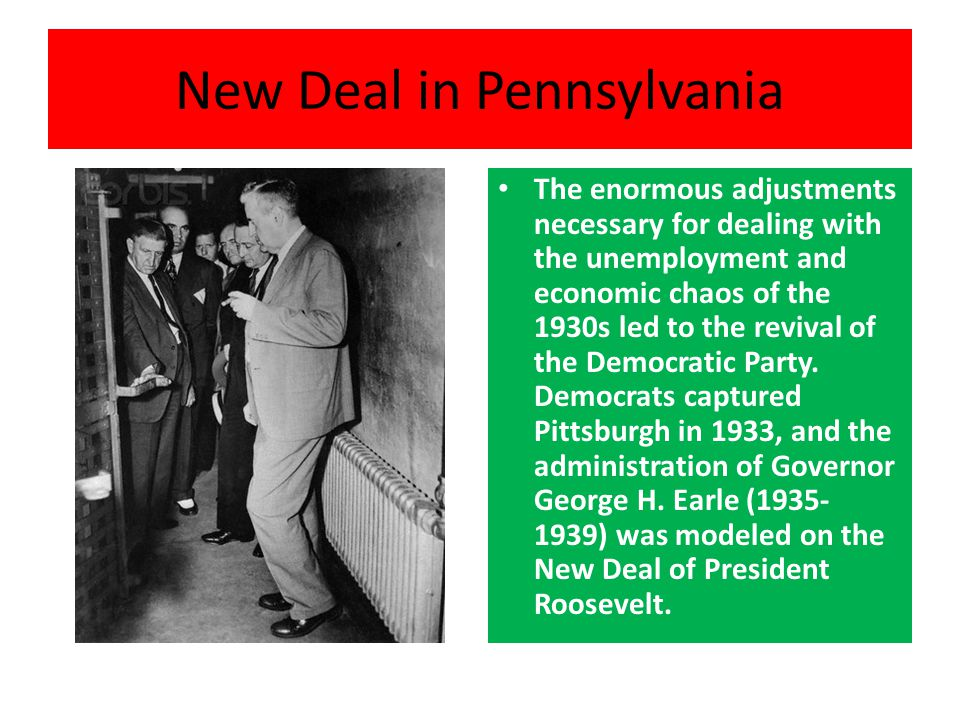 New Deal in Pennsylvania The enormous adjustments necessary for dealing with the unemployment and economic chaos of the 1930s led to the revival of the Democratic Party.