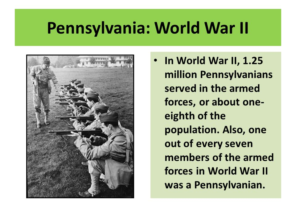 Pennsylvania: World War II In World War II, 1.25 million Pennsylvanians served in the armed forces, or about one- eighth of the population. Also, one