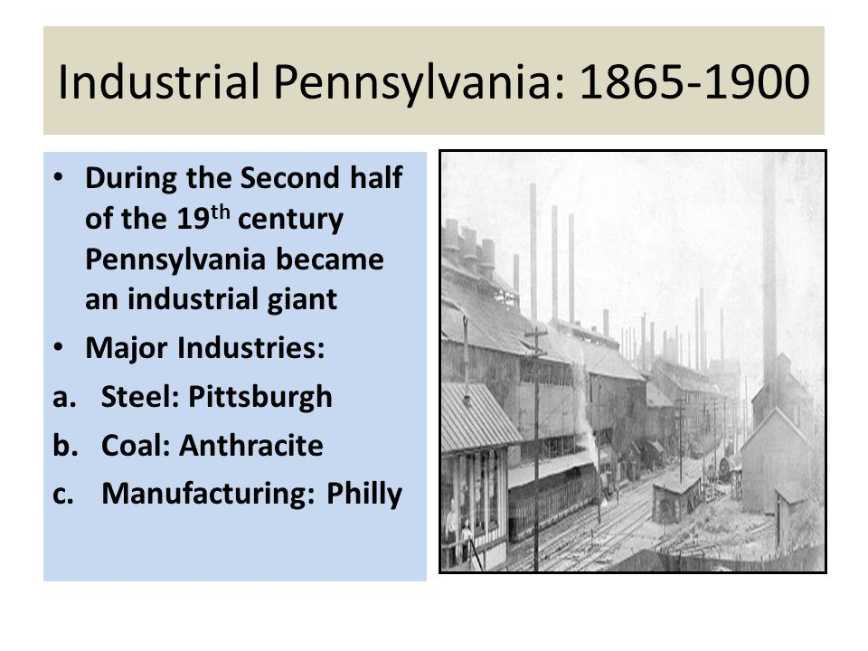 Industrial Pennsylvania: 1865-1900 During the Second half of the 19 th century Pennsylvania became an industrial giant Major Industries: a.Steel: Pitt