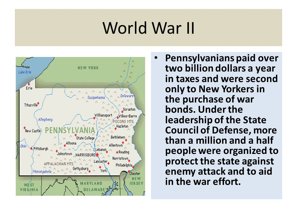 World War II Pennsylvanians paid over two billion dollars a year in taxes and were second only to New Yorkers in the purchase of war bonds. Under the