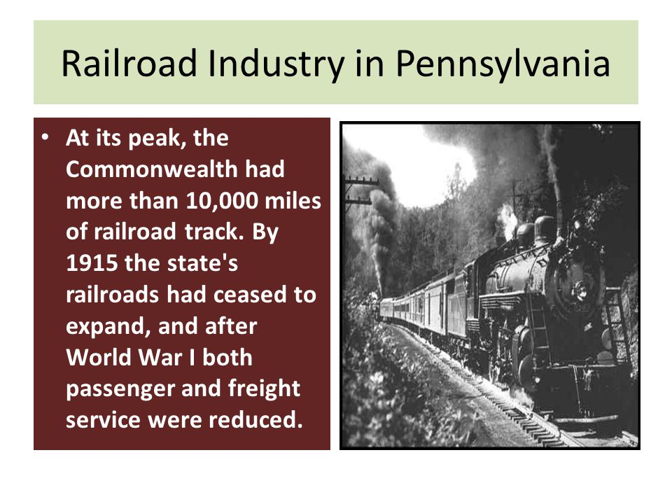 Railroad Industry in Pennsylvania At its peak, the Commonwealth had more than 10,000 miles of railroad track.