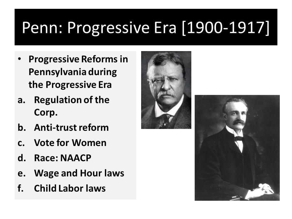 Penn: Progressive Era [1900-1917] Progressive Reforms in Pennsylvania during the Progressive Era a.Regulation of the Corp.