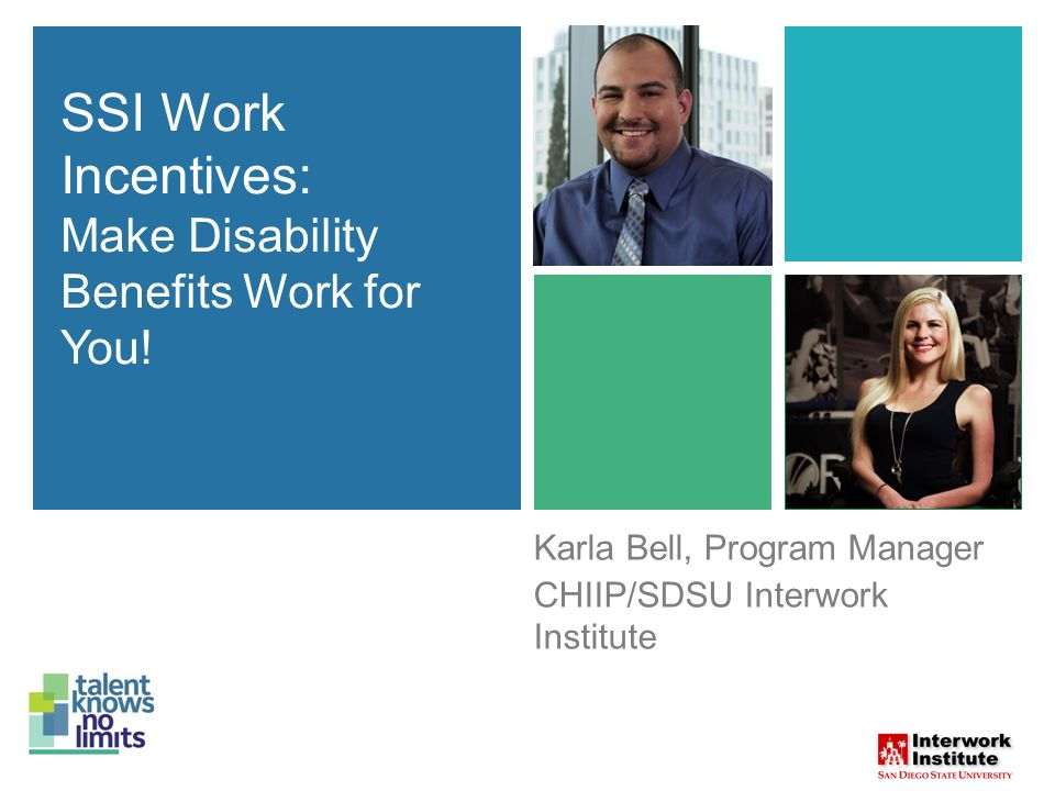 SSI Work Incentives: Make Disability Benefits Work for You! Karla Bell, Program Manager CHIIP/SDSU Interwork Institute SSI Work Incentives: Make Disab