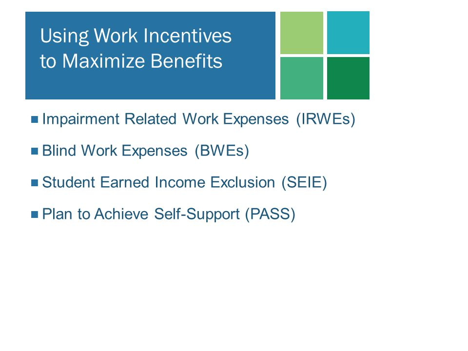 Using Work Incentives to Maximize Benefits Impairment Related Work Expenses (IRWEs) Blind Work Expenses (BWEs) Student Earned Income Exclusion (SEIE)