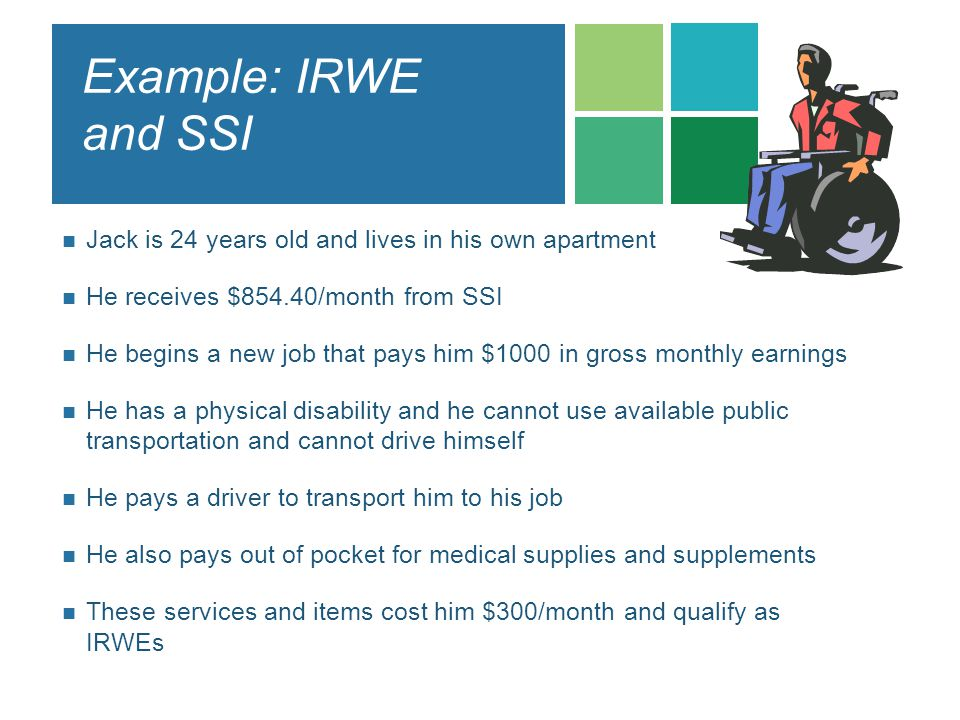 Example: IRWE and SSI Jack is 24 years old and lives in his own apartment He receives $854.40/month from SSI He begins a new job that pays him $1000 i