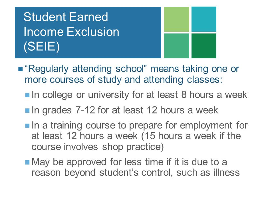 Student Earned Income Exclusion (SEIE) Regularly attending school means taking one or more courses of study and attending classes: In college or unive