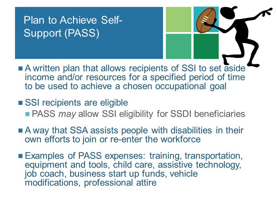 Plan to Achieve Self- Support (PASS) A written plan that allows recipients of SSI to set aside income and/or resources for a specified period of time
