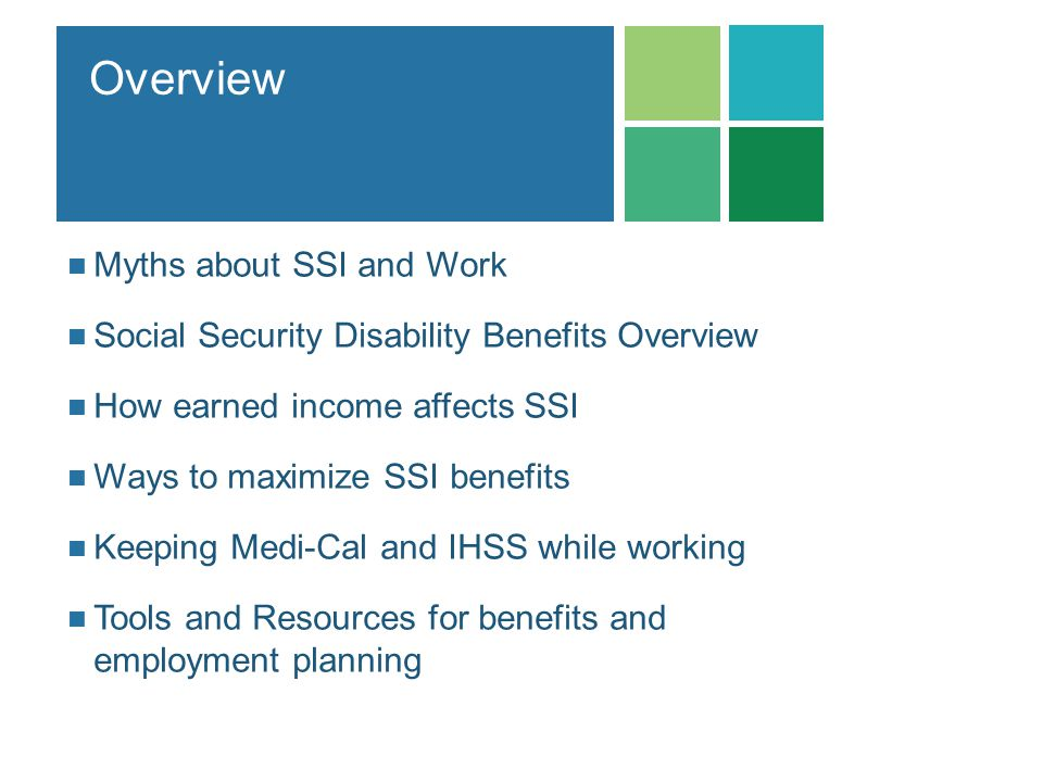Overview Myths about SSI and Work Social Security Disability Benefits Overview How earned income affects SSI Ways to maximize SSI benefits Keeping Med
