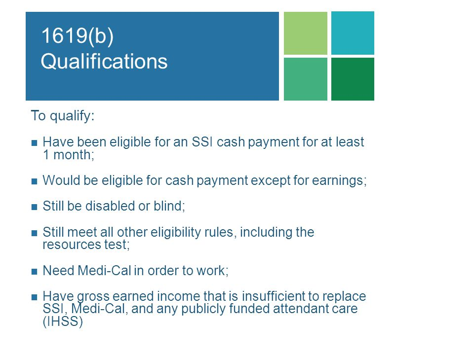 1619(b) Qualifications To qualify: Have been eligible for an SSI cash payment for at least 1 month; Would be eligible for cash payment except for earn