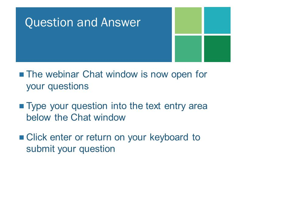 The webinar Chat window is now open for your questions Type your question into the text entry area below the Chat window Click enter or return on your