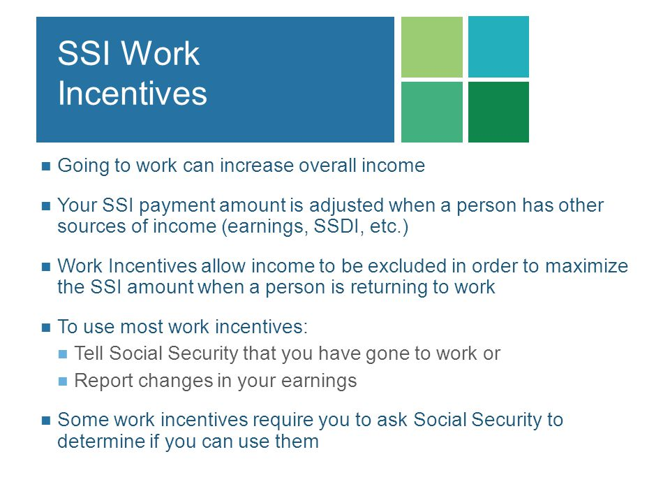 SSI Work Incentives Going to work can increase overall income Your SSI payment amount is adjusted when a person has other sources of income (earnings,