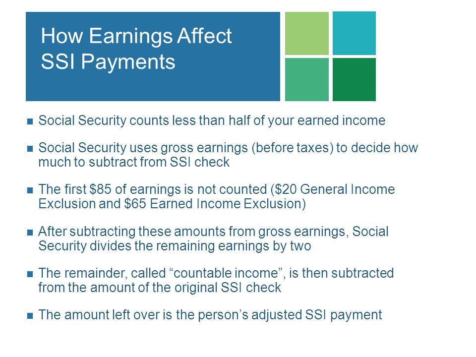 How Earnings Affect SSI Payments Social Security counts less than half of your earned income Social Security uses gross earnings (before taxes) to dec