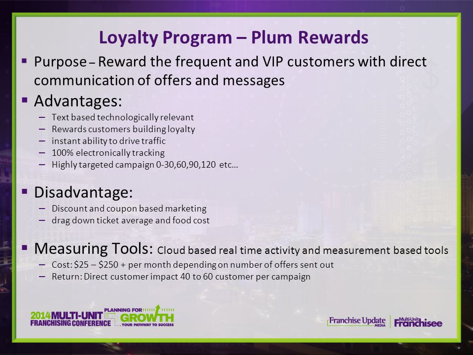 Purpose – Reward the frequent and VIP customers with direct communication of offers and messages Advantages: Text based technologically relevant Rewards customers building loyalty instant ability to drive traffic 100% electronically tracking Highly targeted campaign 0-30,60,90,120 etc… Disadvantage: Discount and coupon based marketing drag down ticket average and food cost Measuring Tools: Cloud based real time activity and measurement based tools Cost: $25 – $250 + per month depending on number of offers sent out Return: Direct customer impact 40 to 60 customer per campaign Loyalty Program – Plum Rewards