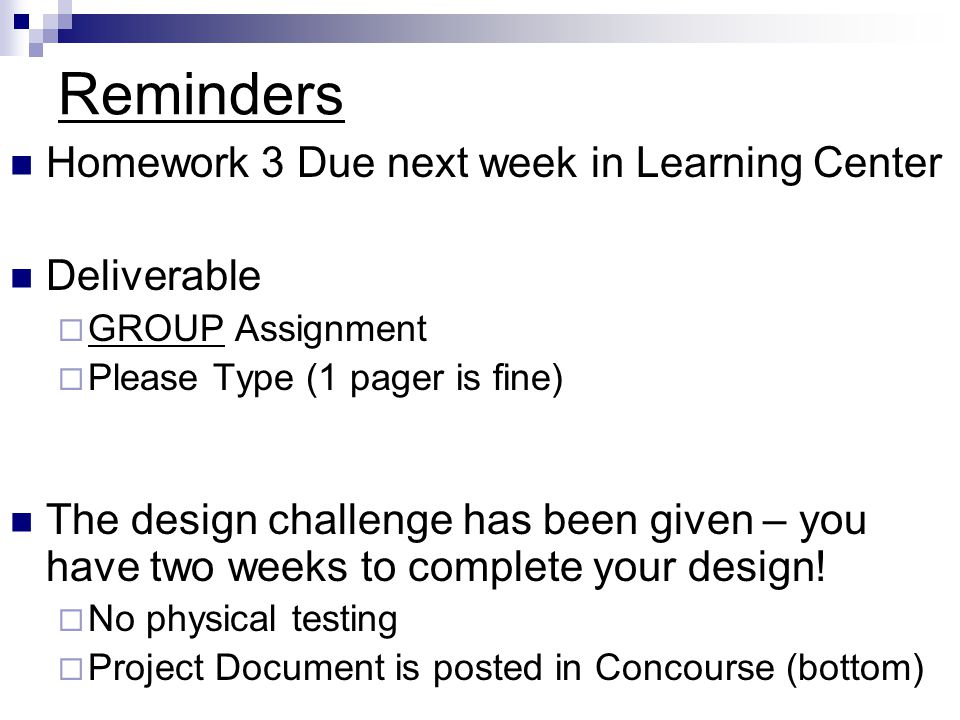 Reminders Homework 3 Due next week in Learning Center Deliverable GROUP Assignment Please Type (1 pager is fine) The design challenge has been given – you have two weeks to complete your design.
