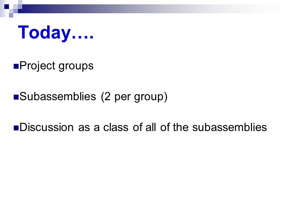 Today…. Project groups Subassemblies (2 per group) Discussion as a class of all of the subassemblies
