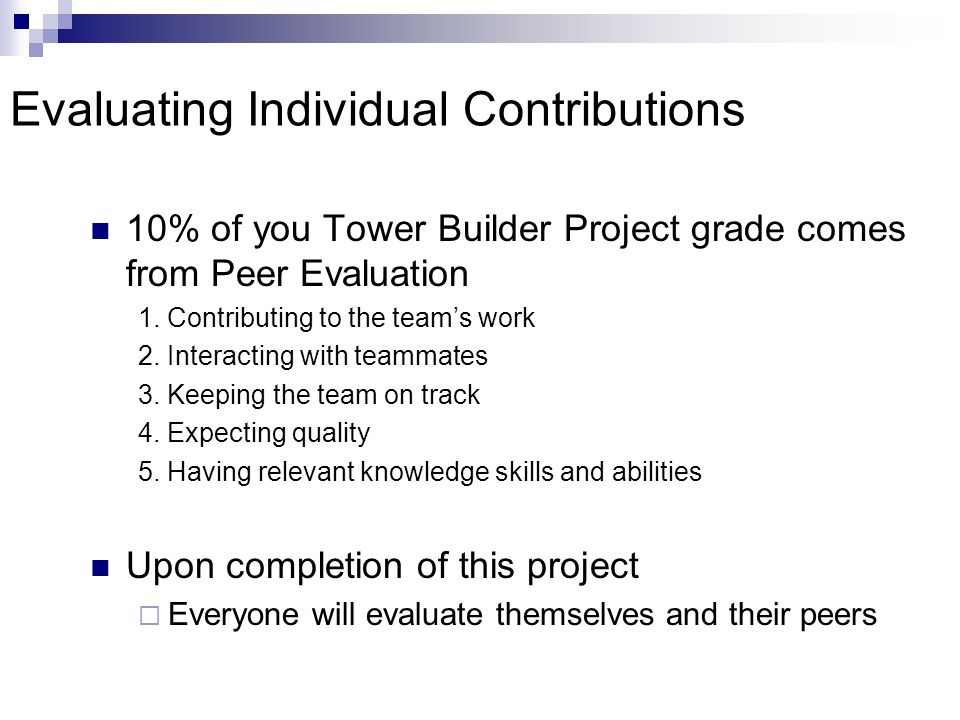 Evaluating Individual Contributions 10% of you Tower Builder Project grade comes from Peer Evaluation 1.