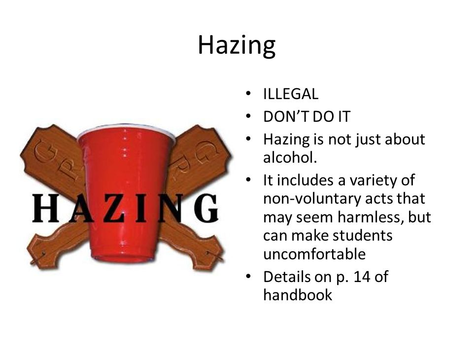 Hazing ILLEGAL DONT DO IT Hazing is not just about alcohol. It includes a variety of non-voluntary acts that may seem harmless, but can make students