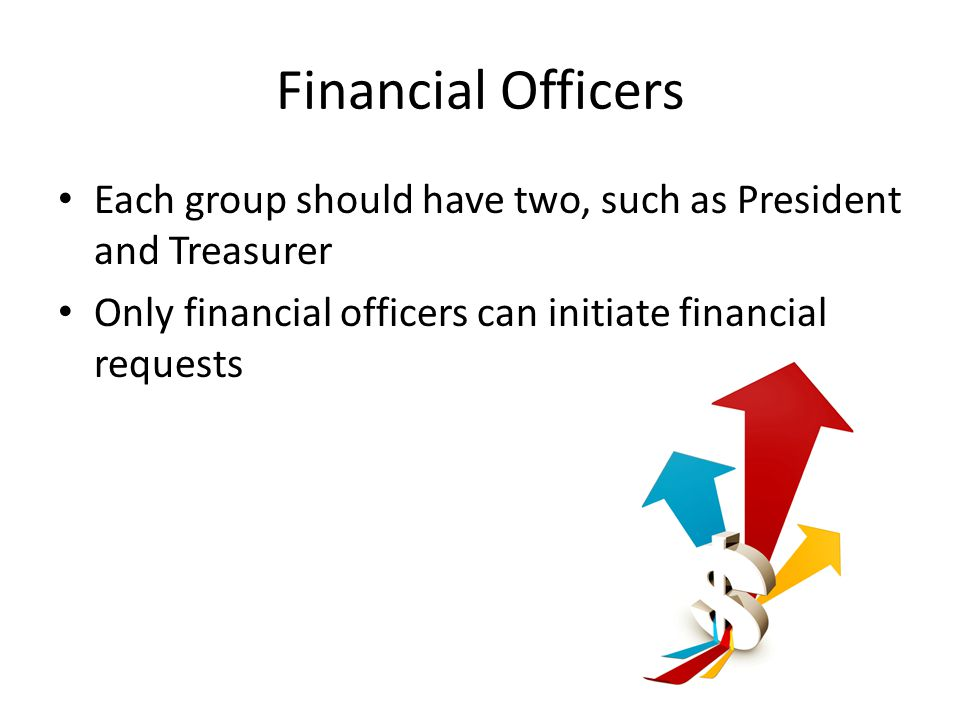 Financial Officers Each group should have two, such as President and Treasurer Only financial officers can initiate financial requests