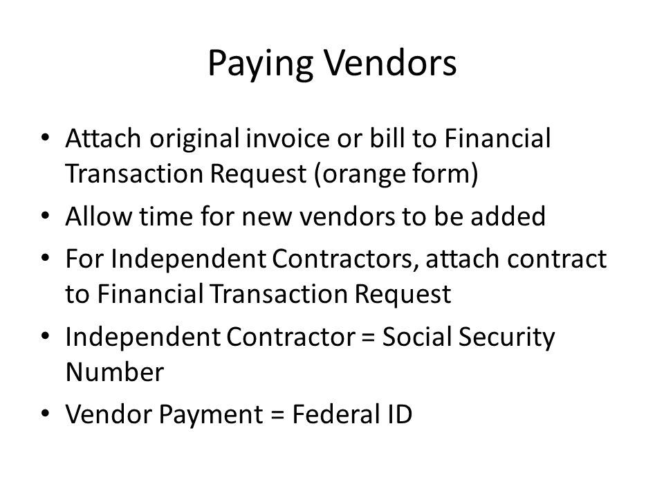 Paying Vendors Attach original invoice or bill to Financial Transaction Request (orange form) Allow time for new vendors to be added For Independent C