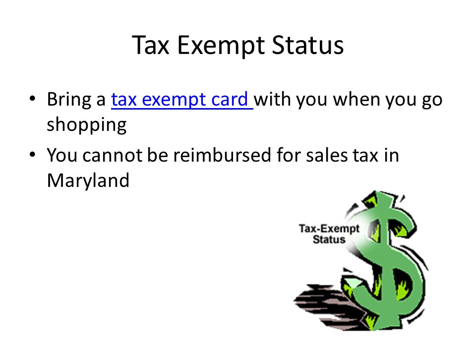 Tax Exempt Status Bring a tax exempt card with you when you go shoppingtax exempt card You cannot be reimbursed for sales tax in Maryland