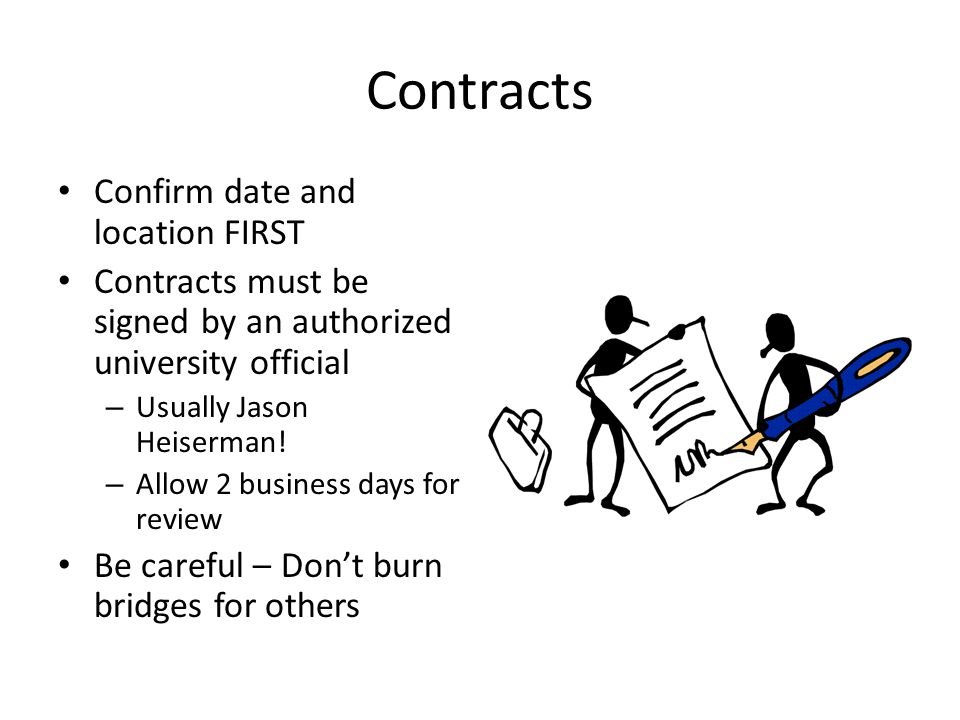 Contracts Confirm date and location FIRST Contracts must be signed by an authorized university official – Usually Jason Heiserman! – Allow 2 business