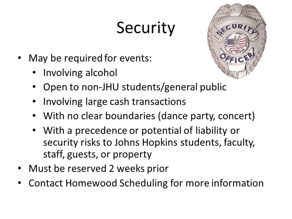 Security May be required for events: Involving alcohol Open to non-JHU students/general public Involving large cash transactions With no clear boundar