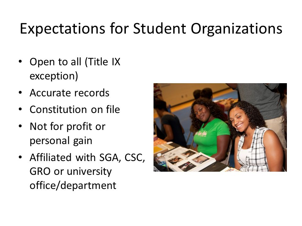 Expectations for Student Organizations Open to all (Title IX exception) Accurate records Constitution on file Not for profit or personal gain Affiliat