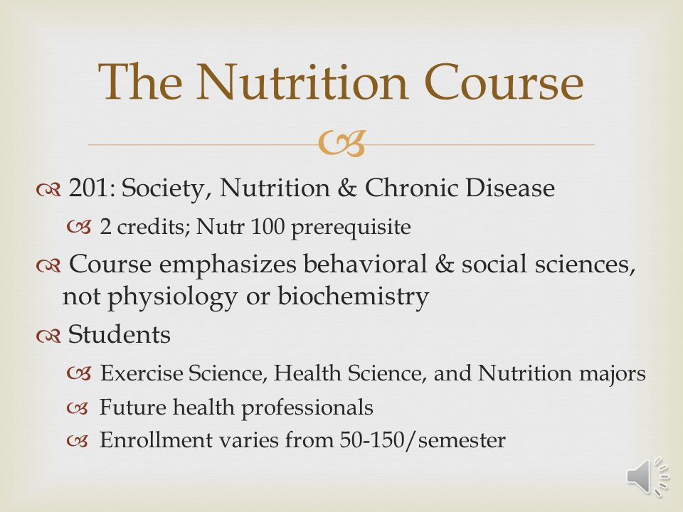 201: Society, Nutrition & Chronic Disease 2 credits; Nutr 100 prerequisite Course emphasizes behavioral & social sciences, not physiology or biochemistry Students Exercise Science, Health Science, and Nutrition majors Future health professionals Enrollment varies from 50-150/semester The Nutrition Course