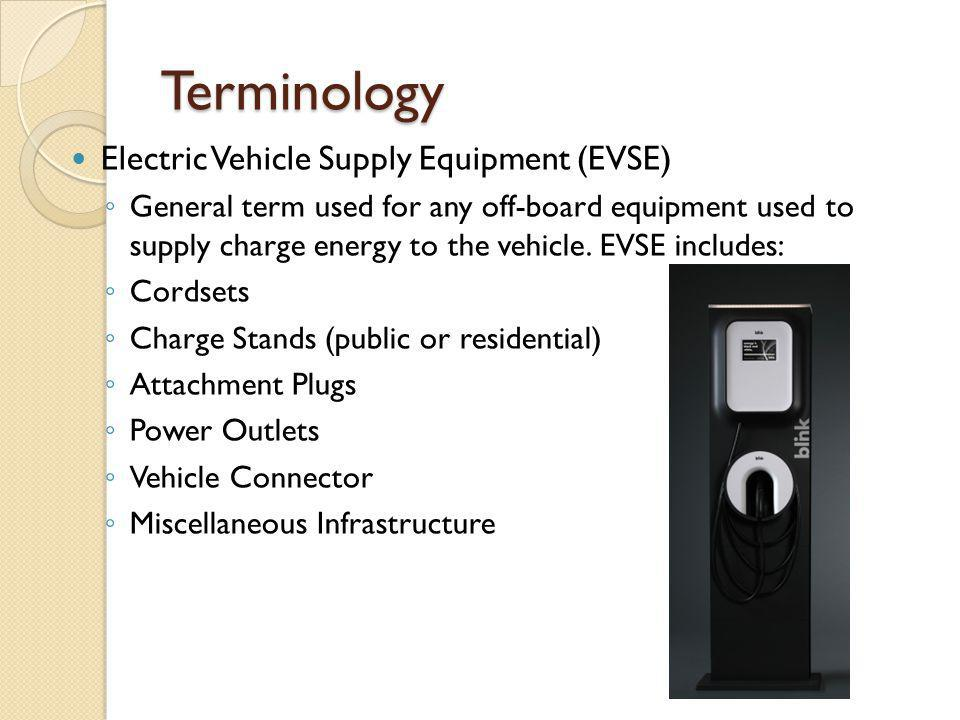 Terminology Electric Vehicle Supply Equipment (EVSE) General term used for any off-board equipment used to supply charge energy to the vehicle. EVSE i