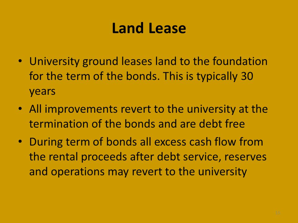 Land Lease University ground leases land to the foundation for the term of the bonds. This is typically 30 years All improvements revert to the univer