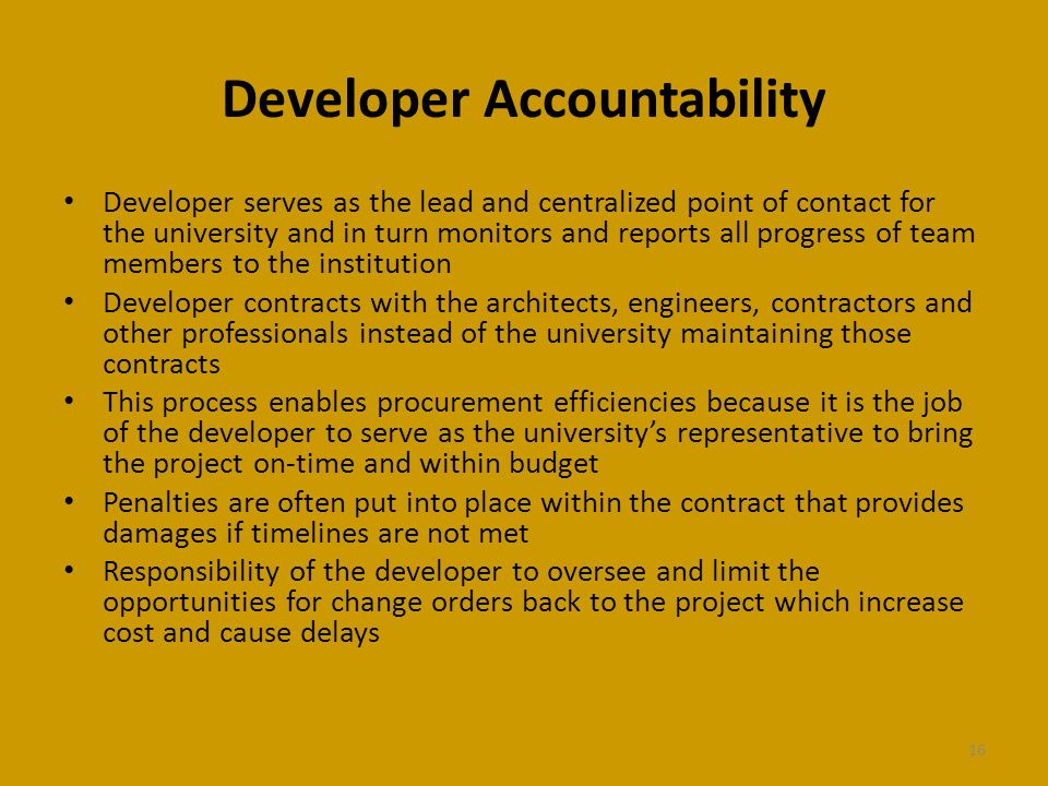 Developer Accountability Developer serves as the lead and centralized point of contact for the university and in turn monitors and reports all progress of team members to the institution Developer contracts with the architects, engineers, contractors and other professionals instead of the university maintaining those contracts This process enables procurement efficiencies because it is the job of the developer to serve as the universitys representative to bring the project on-time and within budget Penalties are often put into place within the contract that provides damages if timelines are not met Responsibility of the developer to oversee and limit the opportunities for change orders back to the project which increase cost and cause delays 16