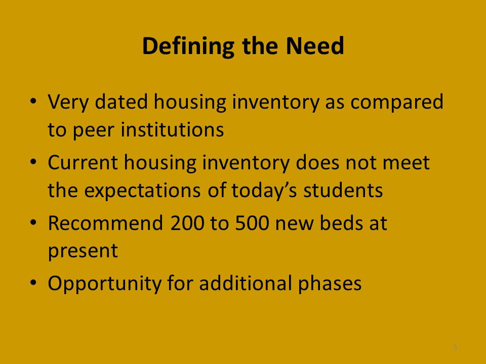 Defining the Need Very dated housing inventory as compared to peer institutions Current housing inventory does not meet the expectations of todays students Recommend 200 to 500 new beds at present Opportunity for additional phases 3