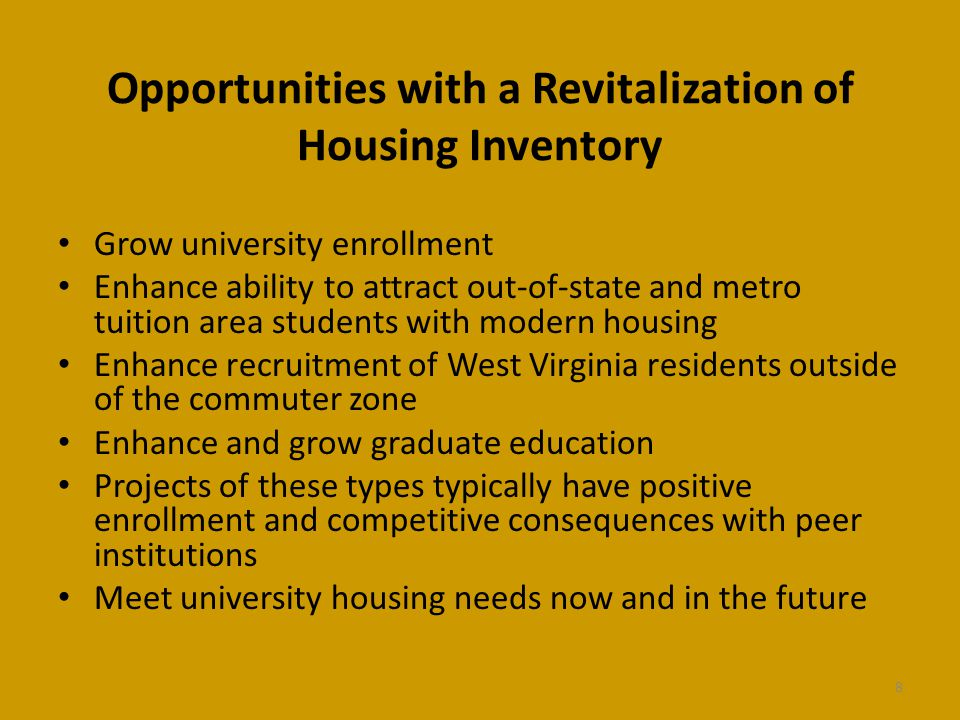 Opportunities with a Revitalization of Housing Inventory Grow university enrollment Enhance ability to attract out-of-state and metro tuition area students with modern housing Enhance recruitment of West Virginia residents outside of the commuter zone Enhance and grow graduate education Projects of these types typically have positive enrollment and competitive consequences with peer institutions Meet university housing needs now and in the future 8