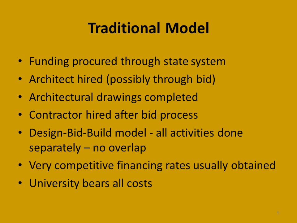 Traditional Model Funding procured through state system Architect hired (possibly through bid) Architectural drawings completed Contractor hired after bid process Design-Bid-Build model - all activities done separately – no overlap Very competitive financing rates usually obtained University bears all costs 9