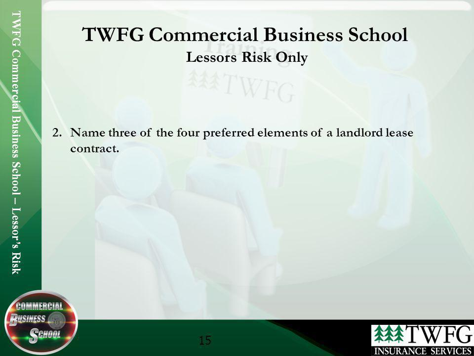 TWFG Commercial Business School – Lessors Risk 15 TWFG Commercial Business School Lessors Risk Only 2.Name three of the four preferred elements of a l
