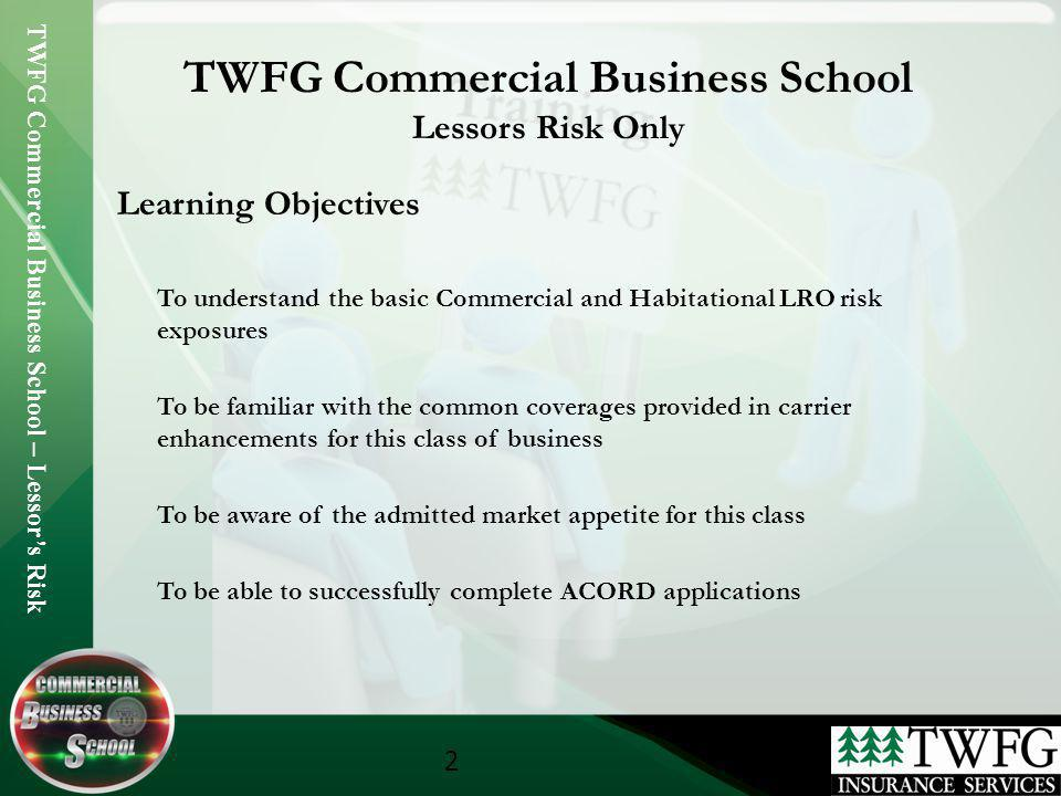 TWFG Commercial Business School – Lessors Risk 2 TWFG Commercial Business School Lessors Risk Only Learning Objectives To understand the basic Commerc