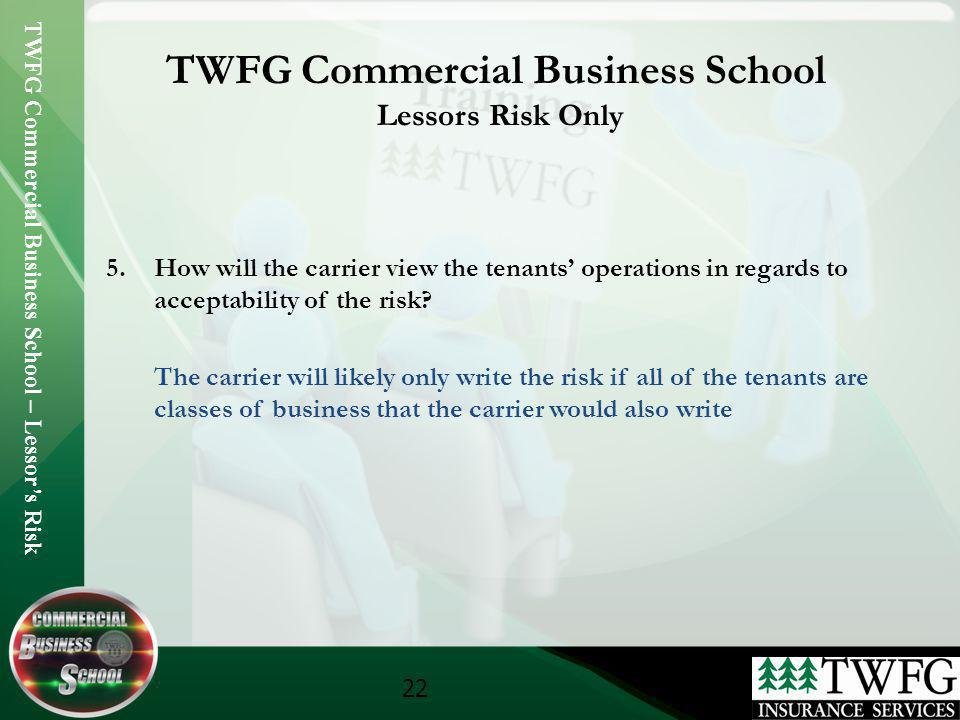 TWFG Commercial Business School – Lessors Risk 22 TWFG Commercial Business School Lessors Risk Only 5.How will the carrier view the tenants operations