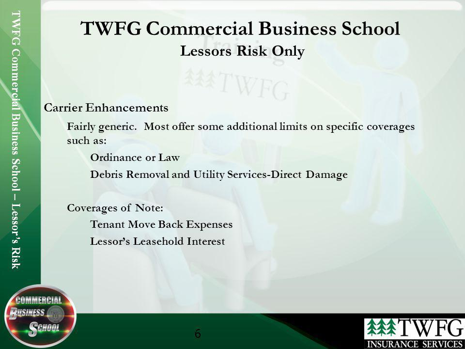 TWFG Commercial Business School – Lessors Risk 6 TWFG Commercial Business School Lessors Risk Only Carrier Enhancements Fairly generic. Most offer som