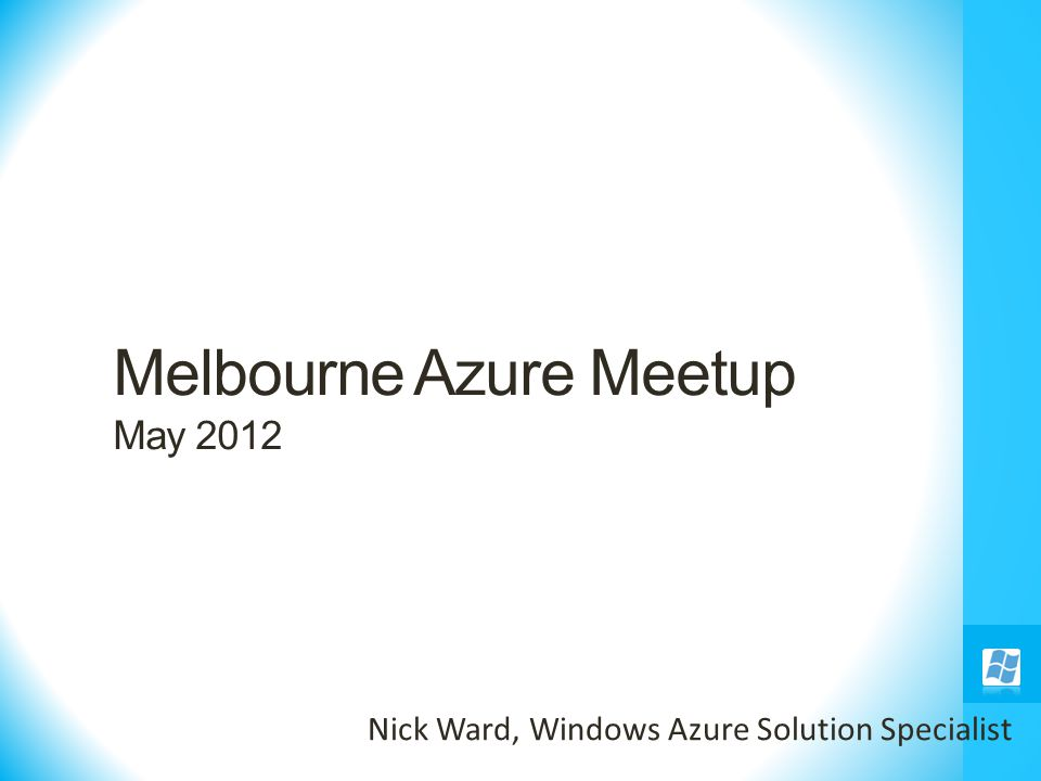 Melbourne Azure Meetup May 2012 Nick Ward, Windows Azure Solution Specialist
