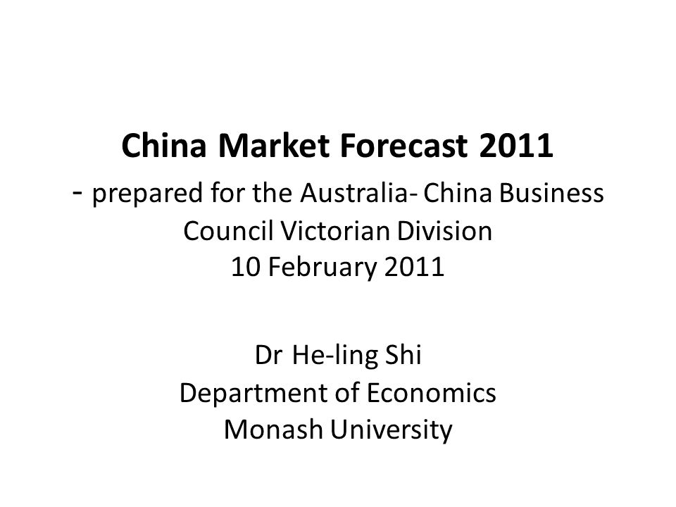 China Market Forecast 2011 - prepared for the Australia- China Business Council Victorian Division 10 February 2011 Dr He-ling Shi Department of Economics Monash University