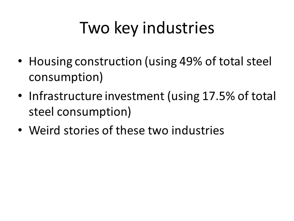 Two key industries Housing construction (using 49% of total steel consumption) Infrastructure investment (using 17.5% of total steel consumption) Weir