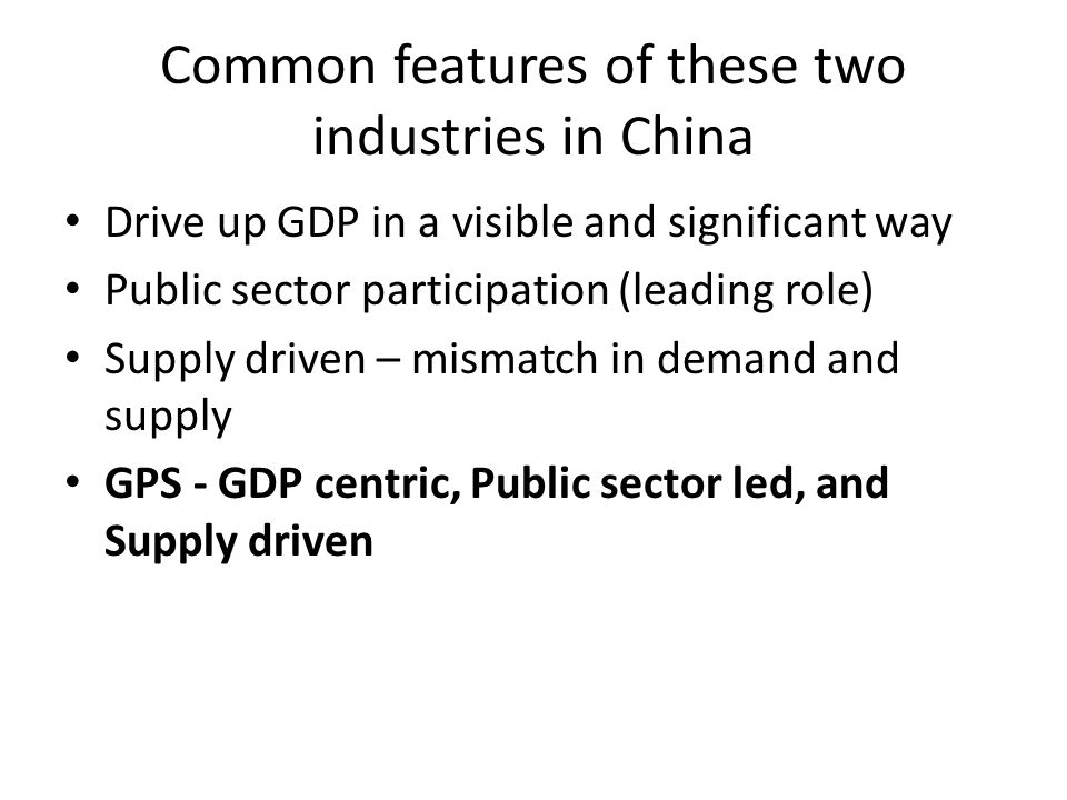 Common features of these two industries in China Drive up GDP in a visible and significant way Public sector participation (leading role) Supply driven – mismatch in demand and supply GPS - GDP centric, Public sector led, and Supply driven