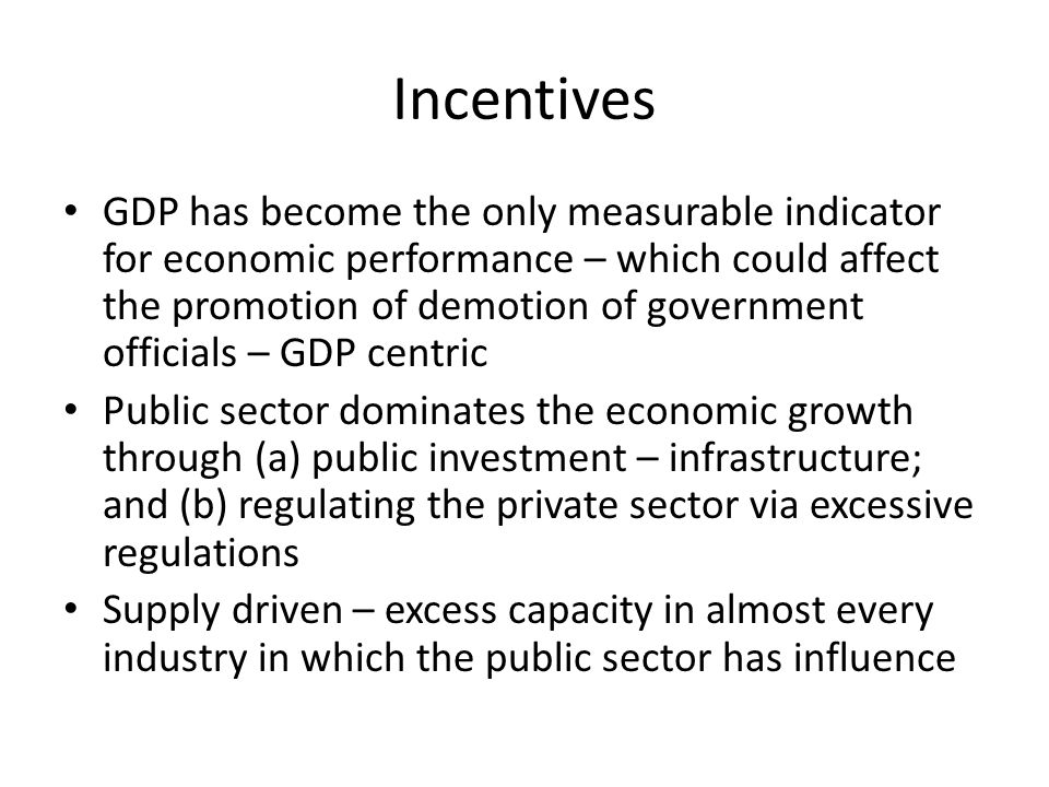 Incentives GDP has become the only measurable indicator for economic performance – which could affect the promotion of demotion of government officials – GDP centric Public sector dominates the economic growth through (a) public investment – infrastructure; and (b) regulating the private sector via excessive regulations Supply driven – excess capacity in almost every industry in which the public sector has influence