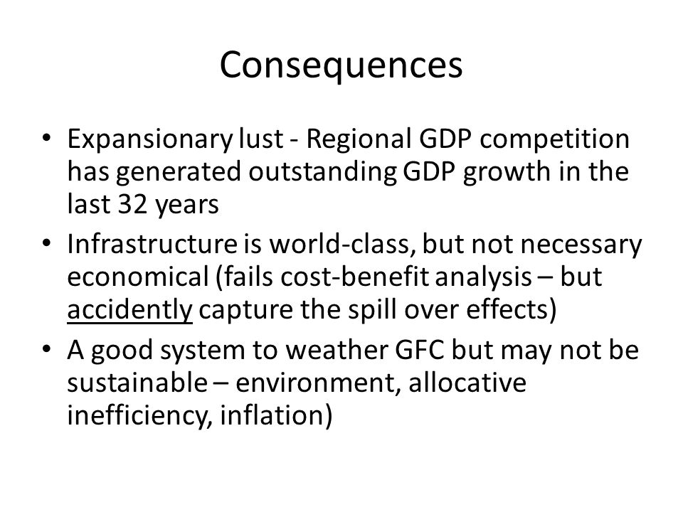 Consequences Expansionary lust - Regional GDP competition has generated outstanding GDP growth in the last 32 years Infrastructure is world-class, but not necessary economical (fails cost-benefit analysis – but accidently capture the spill over effects) A good system to weather GFC but may not be sustainable – environment, allocative inefficiency, inflation)