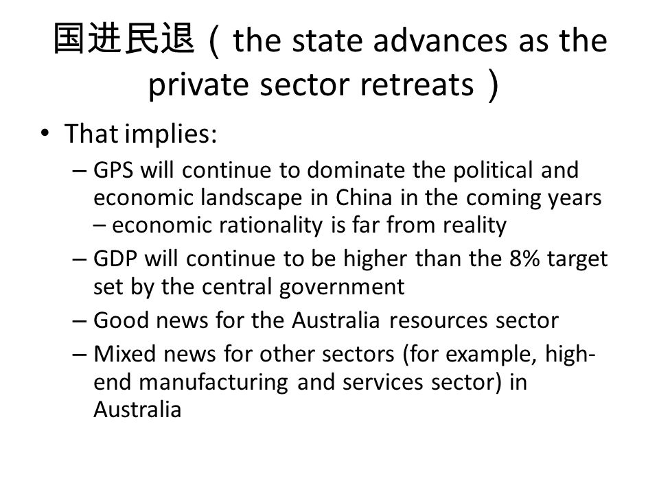 the state advances as the private sector retreats That implies: – GPS will continue to dominate the political and economic landscape in China in the coming years – economic rationality is far from reality – GDP will continue to be higher than the 8% target set by the central government – Good news for the Australia resources sector – Mixed news for other sectors (for example, high- end manufacturing and services sector) in Australia