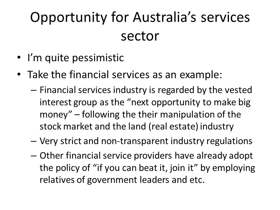 Opportunity for Australias services sector Im quite pessimistic Take the financial services as an example: – Financial services industry is regarded by the vested interest group as the next opportunity to make big money – following the their manipulation of the stock market and the land (real estate) industry – Very strict and non-transparent industry regulations – Other financial service providers have already adopt the policy of if you can beat it, join it by employing relatives of government leaders and etc.