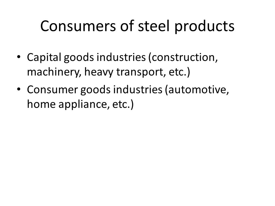 Consumers of steel products Capital goods industries (construction, machinery, heavy transport, etc.) Consumer goods industries (automotive, home appliance, etc.)