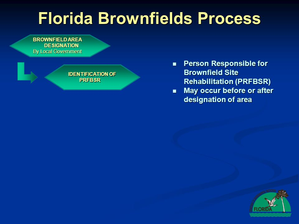 Florida Brownfields Process BROWNFIELD AREA DESIGNATION By Local Government IDENTIFICATION OF PRFBSR Person Responsible for Brownfield Site Rehabilitation (PRFBSR) Person Responsible for Brownfield Site Rehabilitation (PRFBSR) May occur before or after designation of area May occur before or after designation of area
