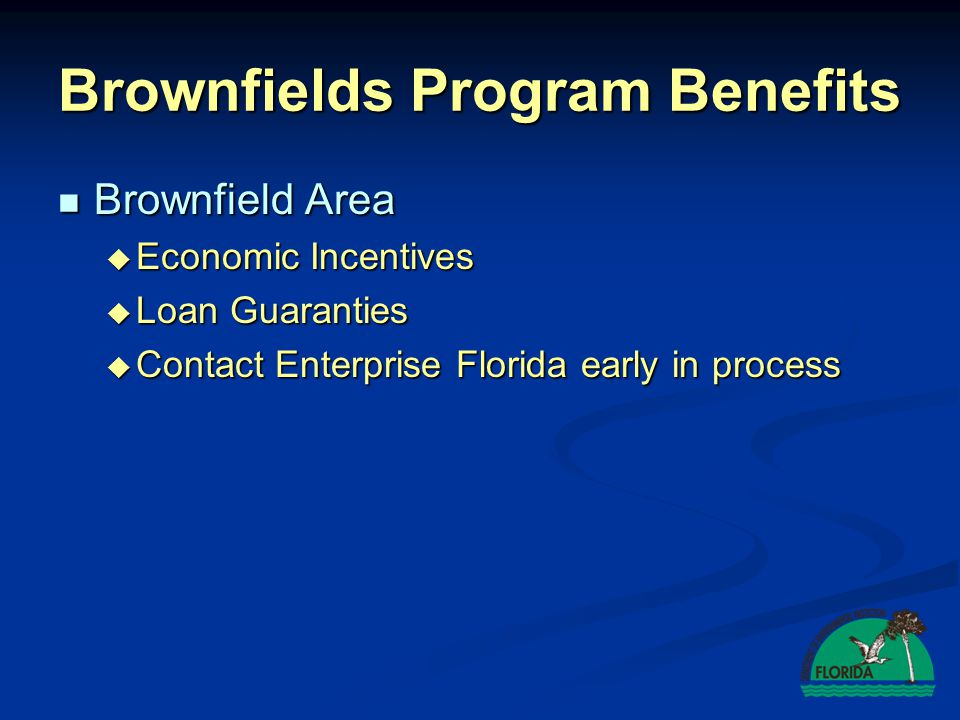 Brownfield Area Brownfield Area Economic Incentives Economic Incentives Loan Guaranties Loan Guaranties Contact Enterprise Florida early in process Contact Enterprise Florida early in process