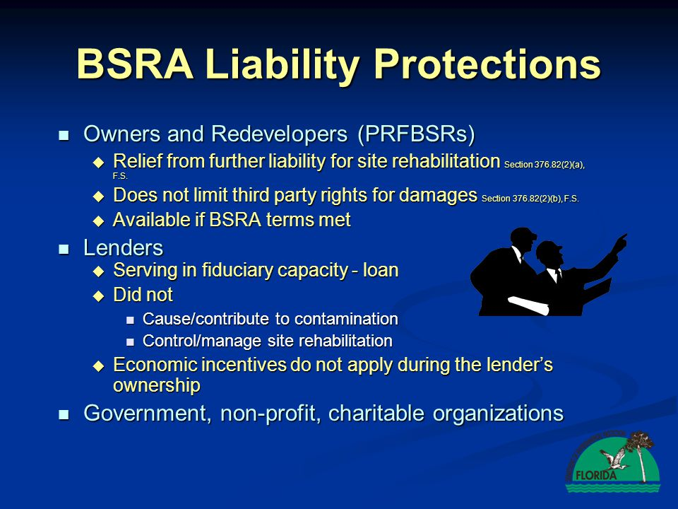 BSRA Liability Protections Owners and Redevelopers (PRFBSRs) Owners and Redevelopers (PRFBSRs) Relief from further liability for site rehabilitation Section 376.82(2)(a), F.S.